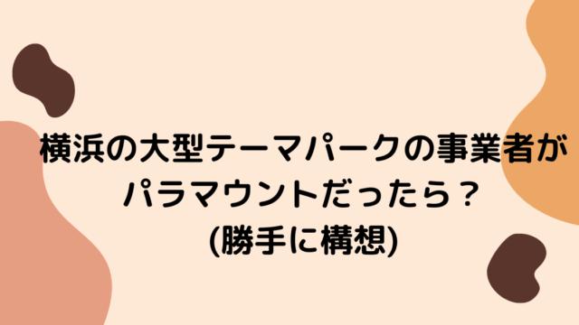 横浜の大型テーマパークの事業者がパラマウントだったら?(勝手に構想) (1)