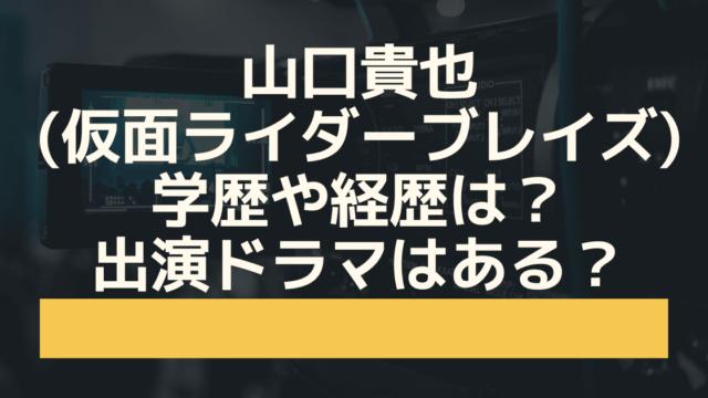 山口貴也(仮面ライダーブレイズ)の学歴や経歴は?出演ドラマはある? (1)