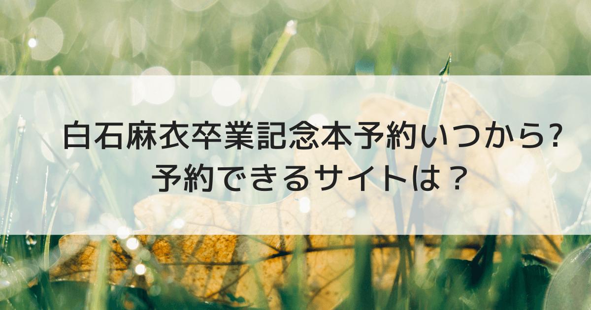 白石麻衣卒業記念本予約いつから_予約できるサイトは? (1)